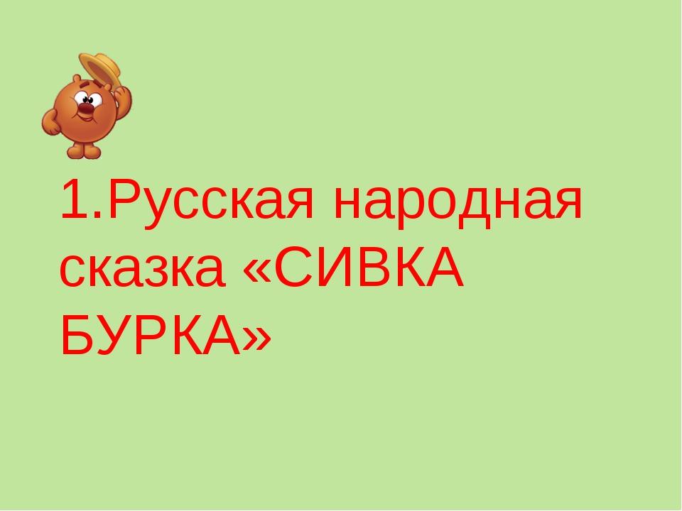 1.Русская народная сказка «СИВКА БУРКА»