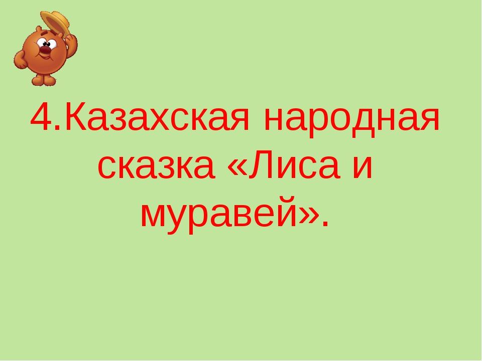 4.Казахская народная сказка «Лиса и муравей».