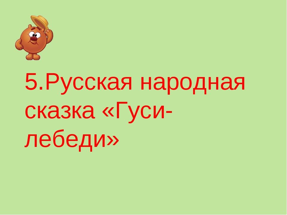 5.Русская народная сказка «Гуси-лебеди»