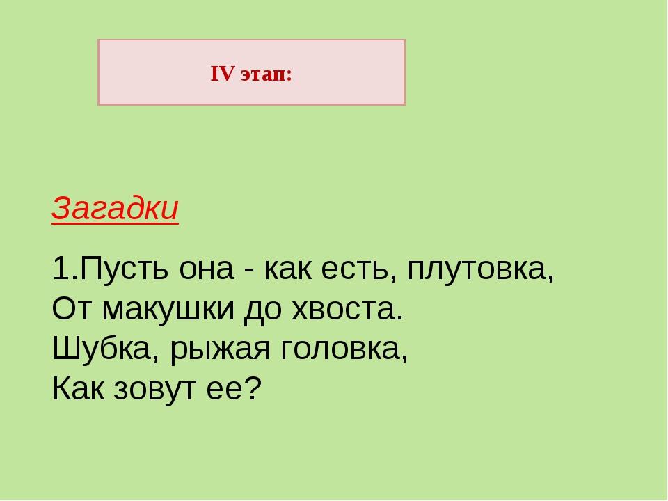 IV этап: Загадки 1.Пусть она - как есть, плутовка, От макушки до хвоста. Шубк...