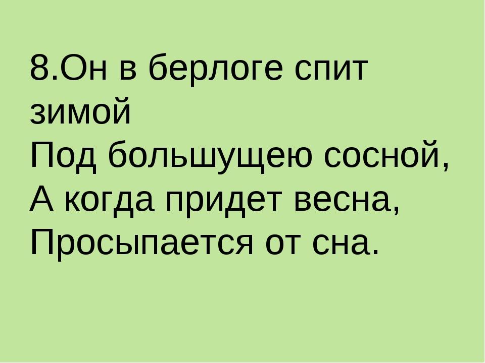 8.Он в берлоге спит зимой Под большущею сосной, А когда придет весна, Просыпа...