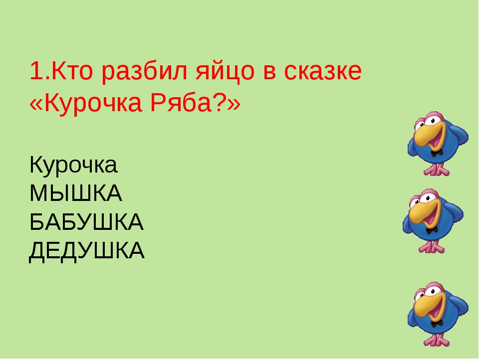 1.Кто разбил яйцо в сказке «Курочка Ряба?» Курочка МЫШКА БАБУШКА ДЕДУШКА