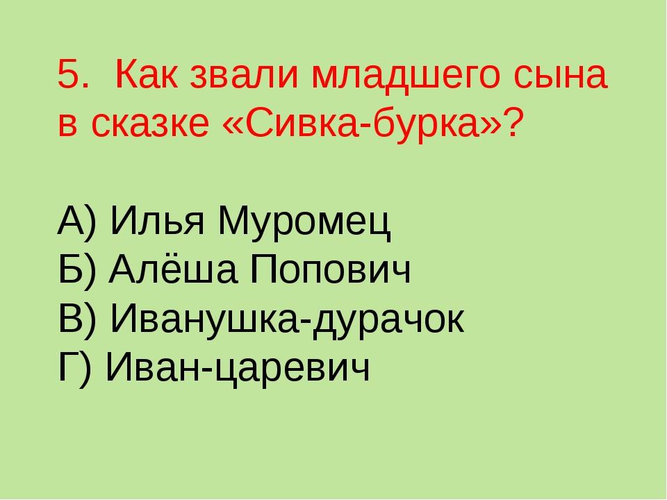 5. Как звали младшего сына в сказке «Сивка-бурка»? А) Илья Муромец Б) Алёша П...