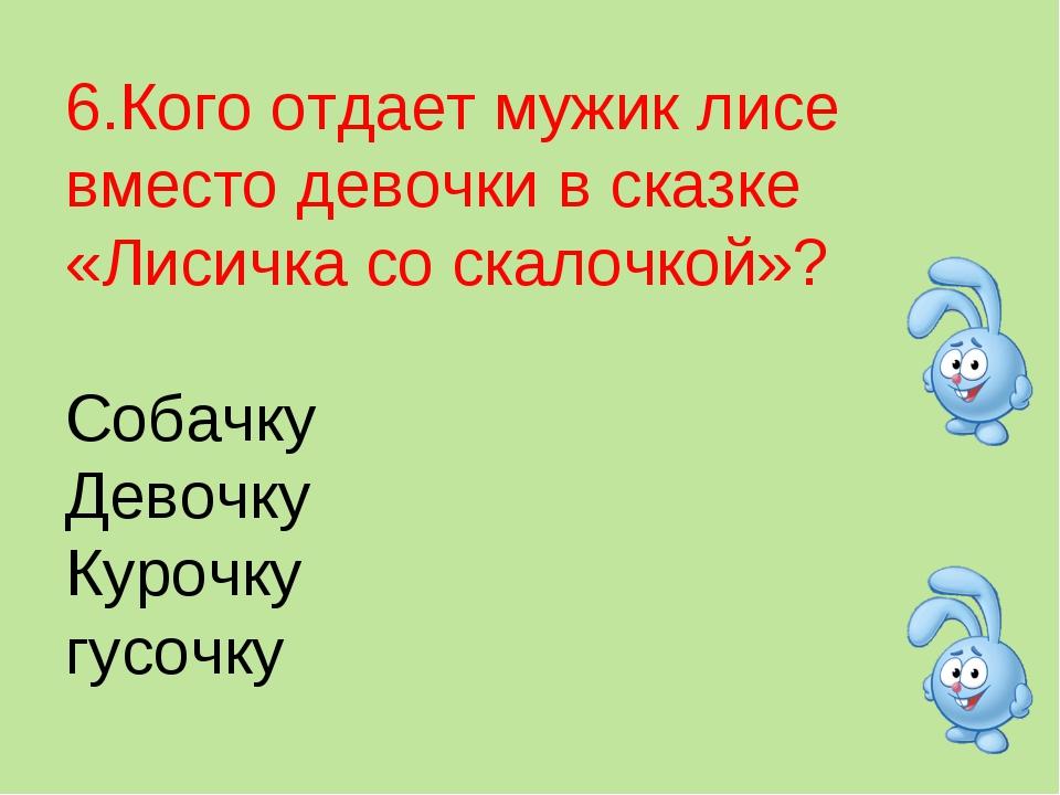 6.Кого отдает мужик лисе вместо девочки в сказке «Лисичка со скалочкой»? Соба...