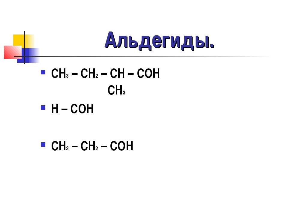 Альдегиды. CH3 – CH2 – CH – COH CH3 H – COH CH3 – CH2 – COH
