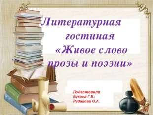 Литературная гостиная «Живое слово прозы и поэзии» Подготовили Букина Г.В. Р