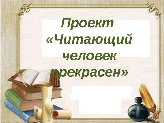 Проект «Читающий человек прекрасен»