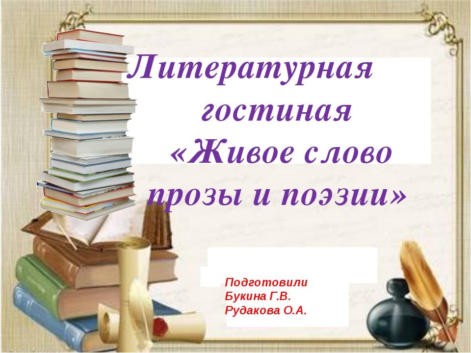Литературная гостиная «Живое слово прозы и поэзии» Подготовили Букина Г.В. Р...
