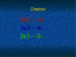 Отметки За 7 – «5» За 6 – «4» За 5 – «3»