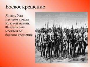 Январь был месяцем начала Красной Армии. Февраль был месяцем ее боевого кре