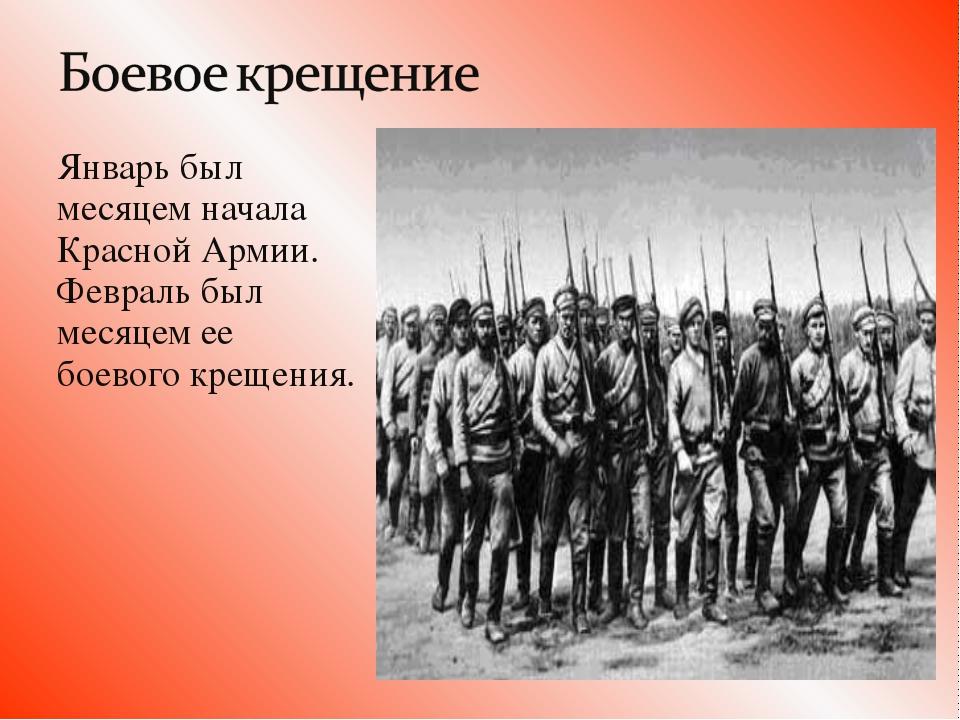 Январь был месяцем начала Красной Армии. Февраль был месяцем ее боевого кре...