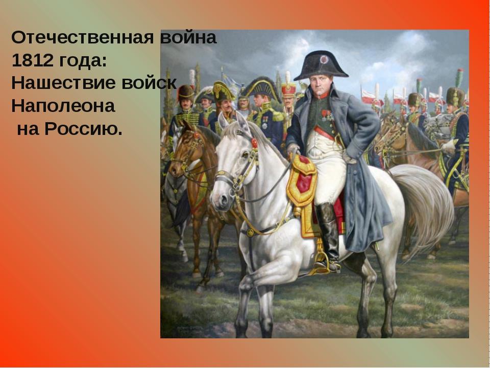 Отечественная война 1812 года: Нашествие войск Наполеона на Россию.