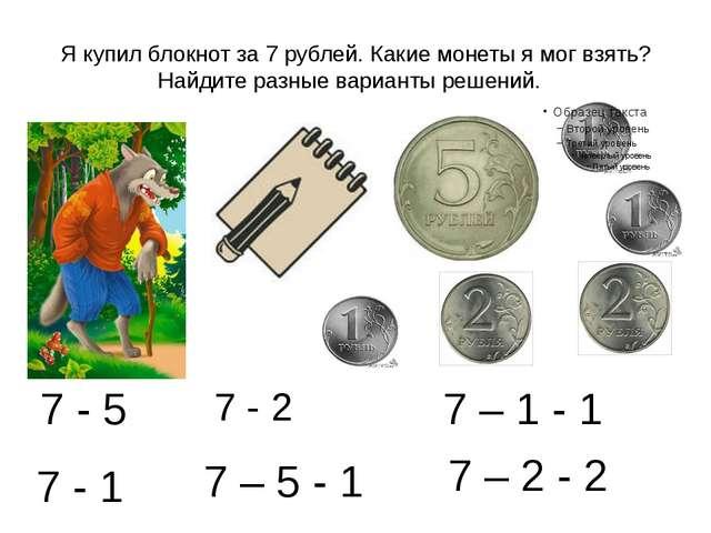 Я купил блокнот за 7 рублей. Какие монеты я мог взять? Найдите разные вариант...