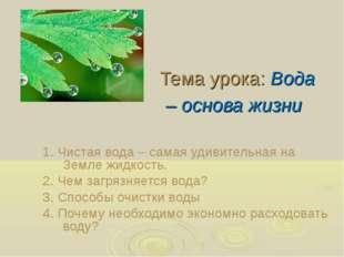 Тема урока: Вода – основа жизни 1. Чистая вода – самая удивительная на Земле