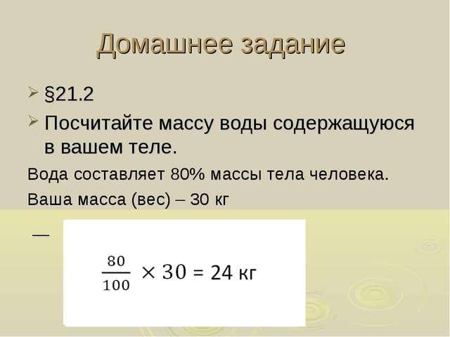 Домашнее задание §21.2 Посчитайте массу воды содержащуюся в вашем теле. Вода...