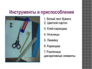 Инструменты и приспособления 1. Белый лист бумаги. 2. Цветной картон 3. Клей
