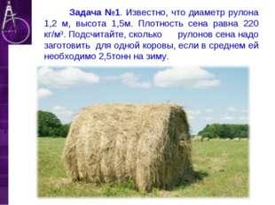 Задача №1. Известно, что диаметр рулона 1,2 м, высота 1,5м. Плотность сена р