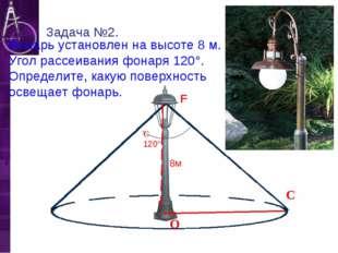 F Фонарь установлен на высоте 8 м. Угол рассеивания фонаря 120°. Определите,