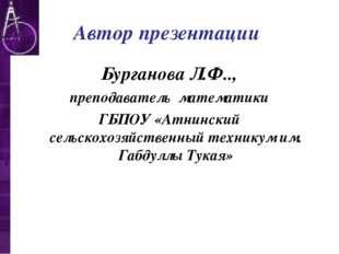 Автор презентации Бурганова Л.Ф.., преподаватель математики ГБПОУ «Атнинский