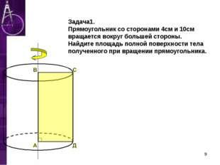 Задача1. Прямоугольник со сторонами 4см и 10см вращается вокруг большей стор