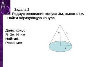 Задача 2 . Радиус основания конуса 3м, высота 4м. Найти образующую конуса. Д