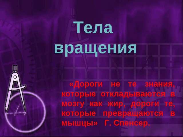 Тела вращения «Дороги не те знания, которые откладываются в мозгу как жир, до...