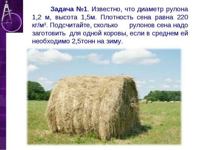 Задача №1. Известно, что диаметр рулона 1,2 м, высота 1,5м. Плотность сена р...