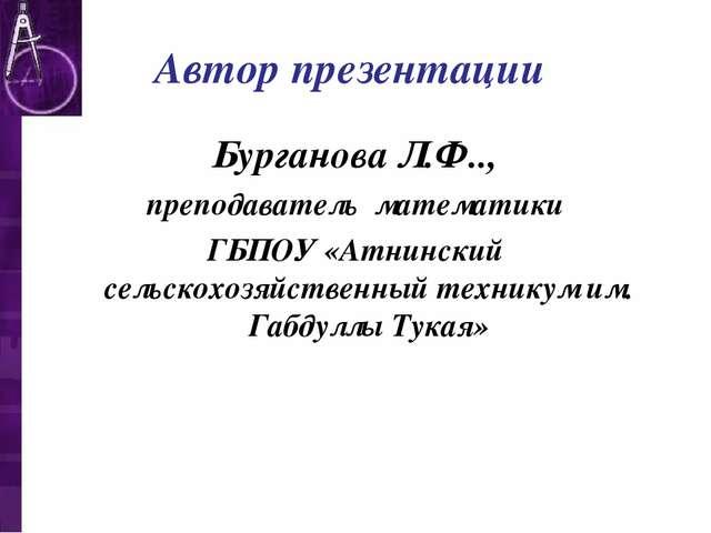 Автор презентации Бурганова Л.Ф.., преподаватель математики ГБПОУ «Атнинский...