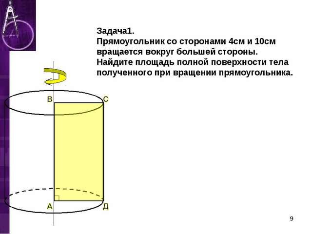 Задача1. Прямоугольник со сторонами 4см и 10см вращается вокруг большей стор...