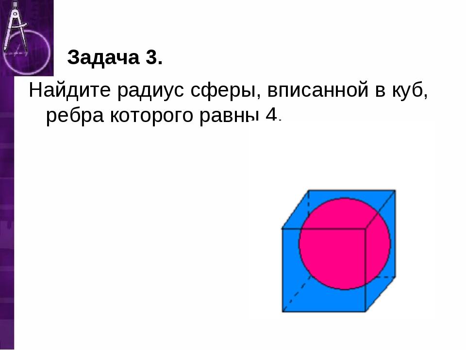 Задача 3. Найдите радиус сферы, вписанной в куб, ребра которого равны 4.