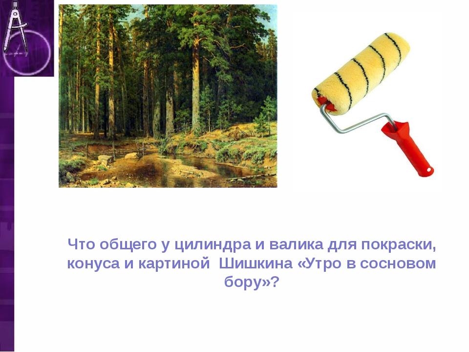 Что общего у цилиндра и валика для покраски, конуса и картиной Шишкина «Утро...
