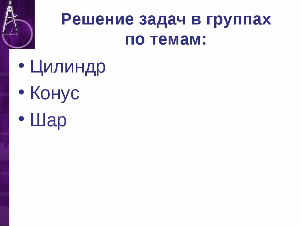 Решение задач в группах по темам: Цилиндр Конус Шар
