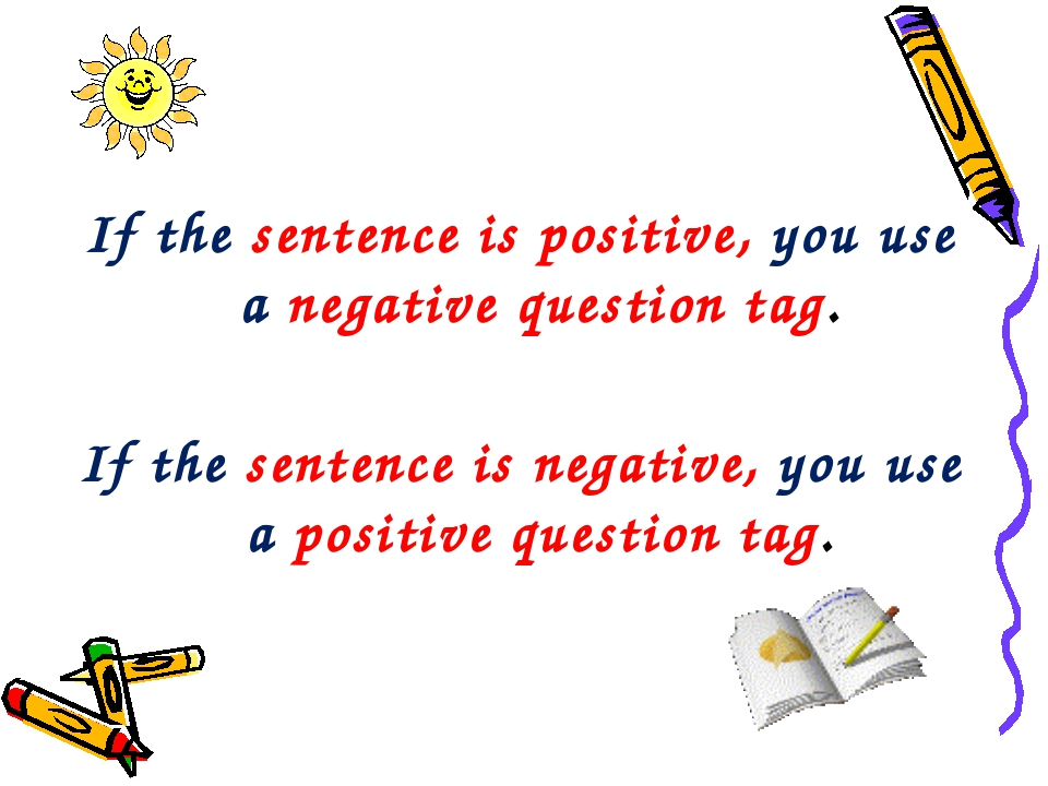 If the sentence is positive, you use a negative question tag. If the sentence...