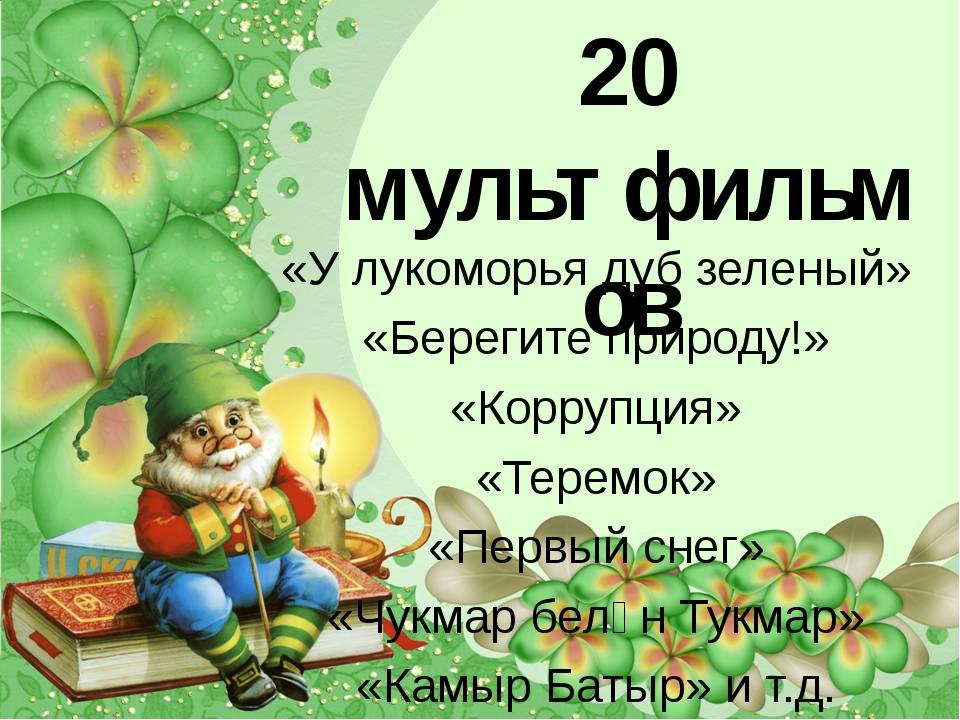 У нас около 20 мультфильмов «У лукоморья дуб зеленый» «Берегите природу!» «Ко...