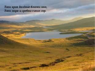 Твои края далёкие близки мне, Твои моря и гребни синих гор.