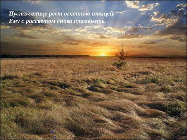 Пусть солнце реет огненною птицей, Ему с рассветом снова пламенеть.