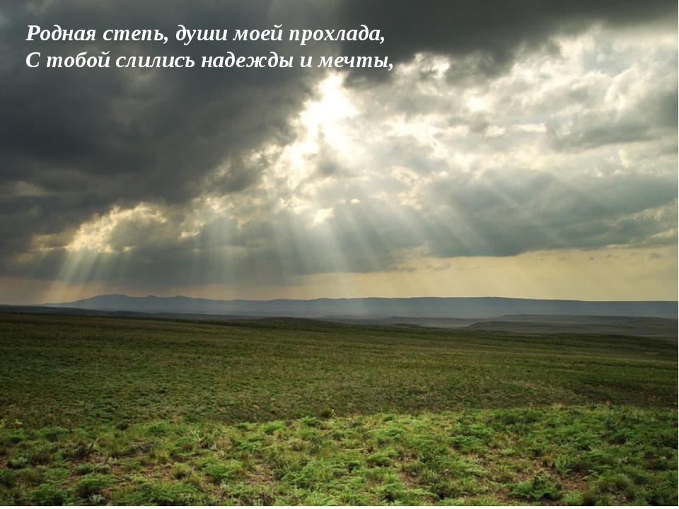 Родная степь, души моей прохлада, С тобой слились надежды и мечты,