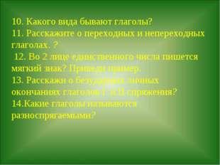 10. Какого вида бывают глаголы? 11.Расскажите о переходных и непереходных гл