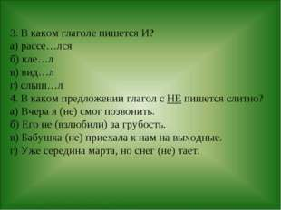 3. В каком глаголе пишется И? а) рассе…лся б) кле…л в) вид…л г) слыш…л 4. В к