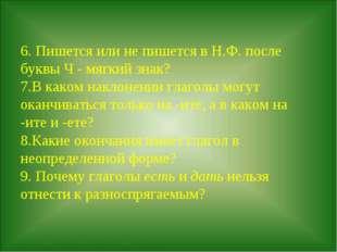 6. Пишется или не пишется в Н.Ф. после буквы Ч - мягкий знак? 7.В каком накл