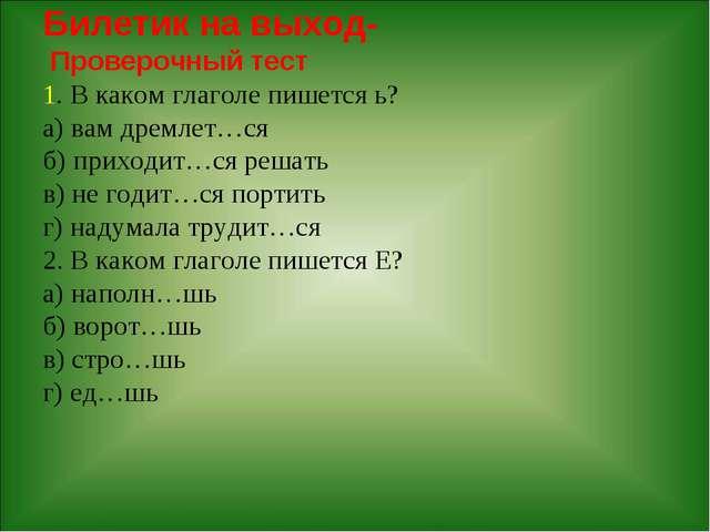 Билетик на выход- Проверочный тест 1. В каком глаголе пишется ь? а) вам дремл...