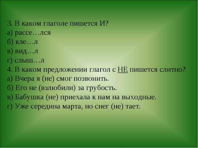 3. В каком глаголе пишется И? а) рассе…лся б) кле…л в) вид…л г) слыш…л 4. В к...