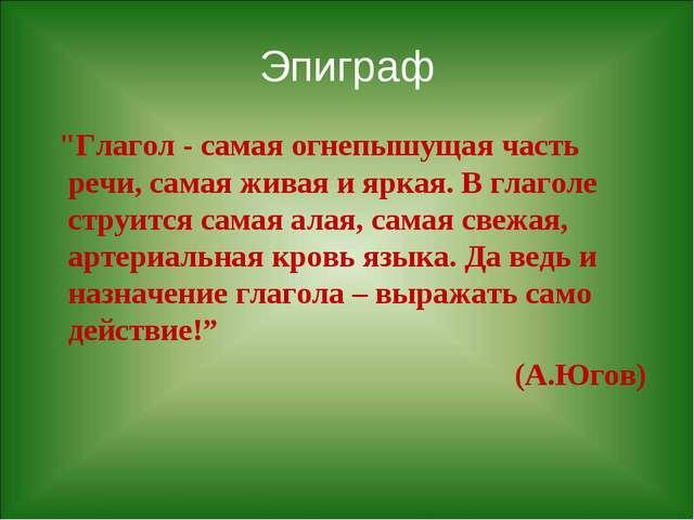 """Эпиграф """"Глагол - самая огнепышущая часть речи, самая живая и яркая. В глагол..."""