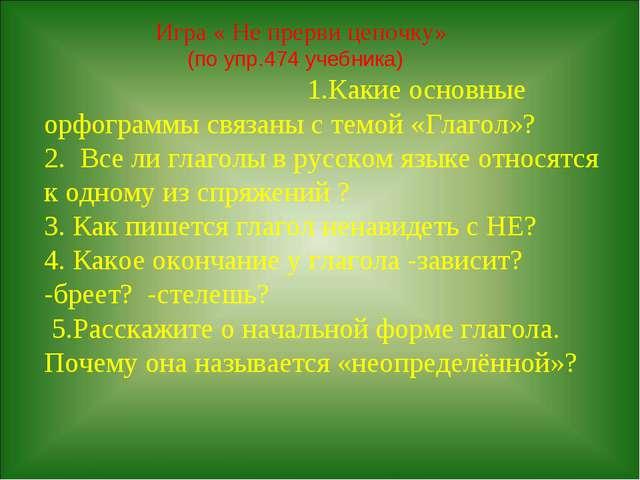 Игра « Не прерви цепочку» (по упр.474 учебника) 1.Какие основные орфограммы...