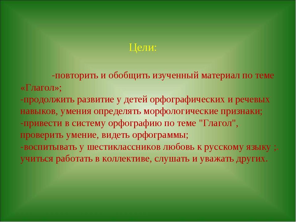 Цели: -повторить и обобщить изученный материал по теме «Глагол»; -продолжить...