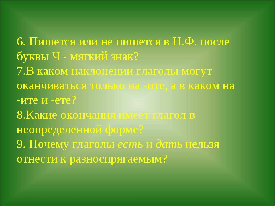 6. Пишется или не пишется в Н.Ф. после буквы Ч - мягкий знак? 7.В каком накл...