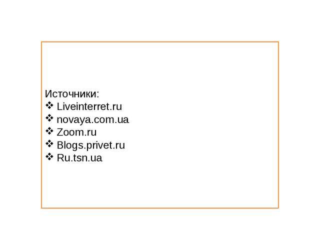 Источники: Liveinterret.ru novaya.com.ua Zoom.ru Blogs.privet.ru Ru.tsn.ua