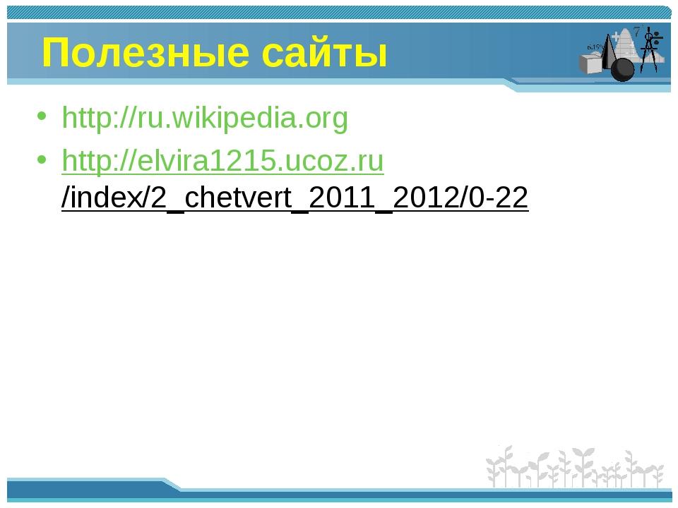 Полезные сайты http://ru.wikipedia.org http://elvira1215.ucoz.ru/index/2_chet...