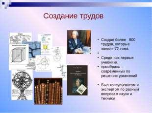 Создание трудов Создал более 800 трудов, которые заняли 72 тома Среди них пе