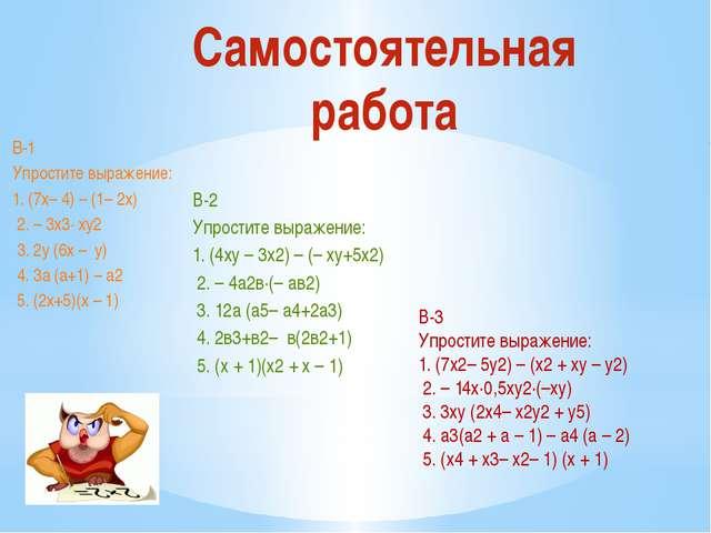 Самостоятельная работа В-1 Упростите выражение: 1. (7х– 4) – (1– 2х) 2. – 3х...